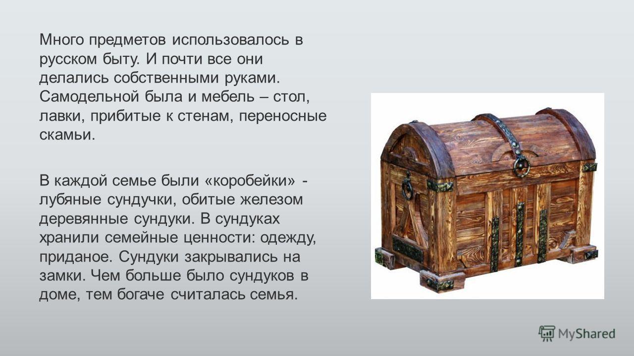 Много предметов использовалось в русском быту. И почти все они делались собственными руками. Самодельной была и мебель – стол, лавки, прибитые к стенам, переносные скамьи. В каждой семье были «коробейки» - лубяные сундучки, обитые железом деревянные