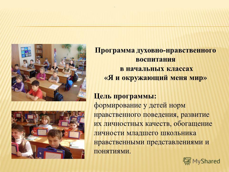 Программа духовно-нравственного воспитания в начальных классах «Я и окружающий меня мир» Цель программы: формирование у детей норм нравственного поведения, развитие их личностных качеств, обогащение личности младшего школьника нравственными представл