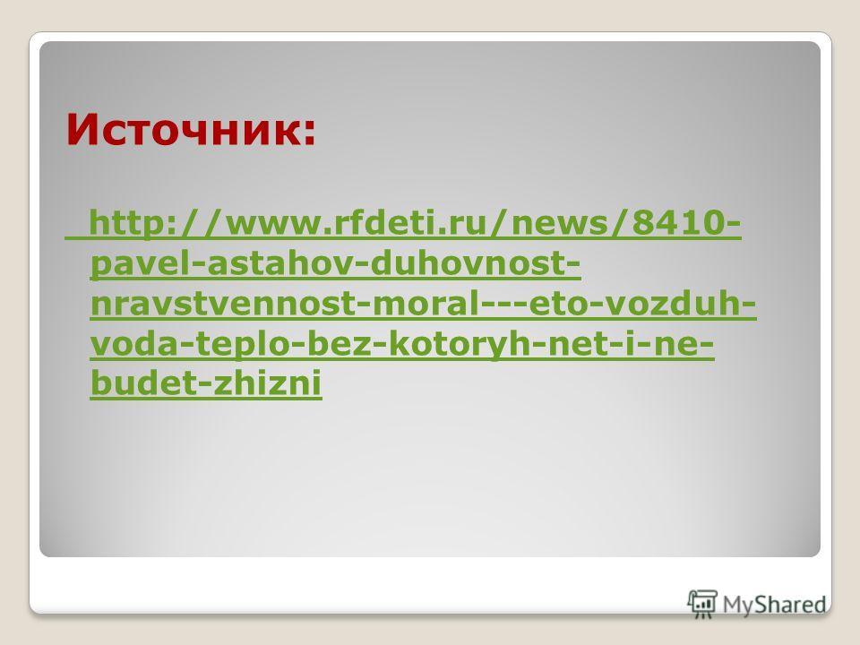 Источник: http://www.rfdeti.ru/news/8410- pavel-astahov-duhovnost- nravstvennost-moral---eto-vozduh- voda-teplo-bez-kotoryh-net-i-ne- budet-zhizni