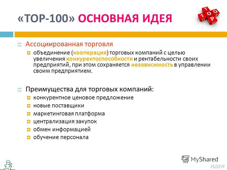 « ТОР -100» ОСНОВНАЯ ИДЕЯ Ассоциированная торговля объединение ( кооперация ) торговых компаний с целью увеличения конкурентоспособности и рентабельности своих предприятий, при этом сохраняется независимость в управлении своим предприятием. Преимущес