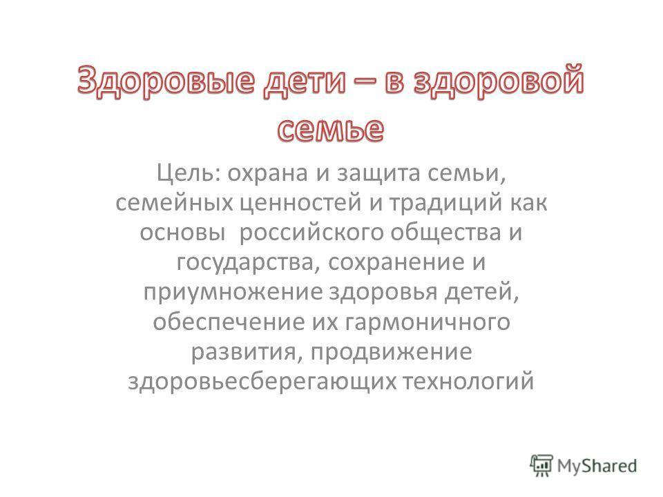 Цель: охрана и защита семьи, семейных ценностей и традиций как основы российского общества и государства, сохранение и приумножение здоровья детей, обеспечение их гармоничного развития, продвижение здоровьесберегающих технологий