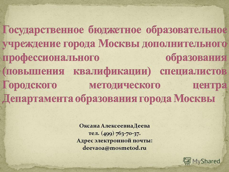 Оксана Алексеевна Деева тел. (499) 763-70-37. Адрес электронной почты: deevaoa@mosmetod.ru