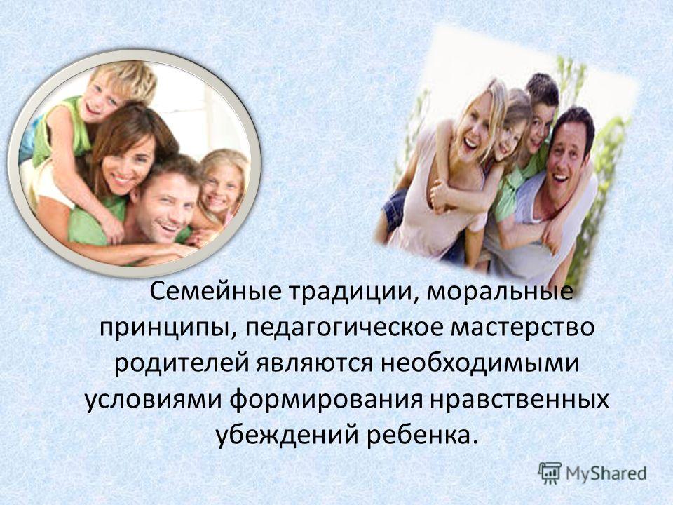 Семейные традиции, моральные принципы, педагогическое мастерство родителей являются необходимыми условиями формирования нравственных убеждений ребенка.
