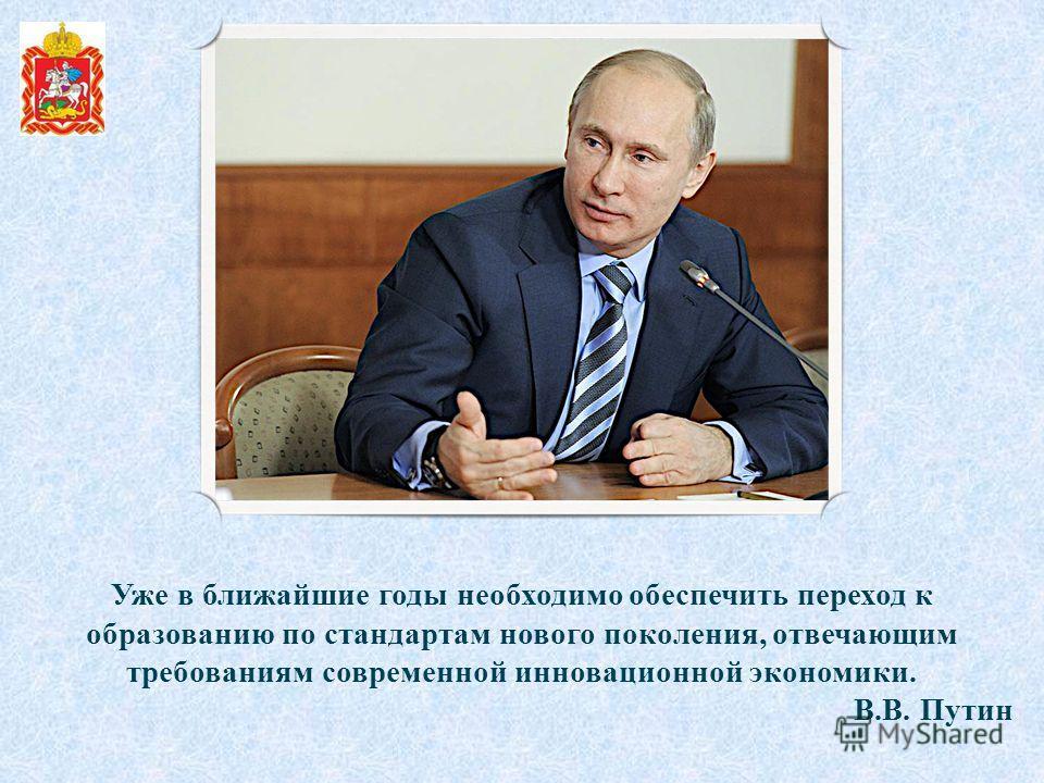 Уже в ближайшие годы необходимо обеспечить переход к образованию по стандартам нового поколения, отвечающим требованиям современной инновационной экономики. В.В. Путин