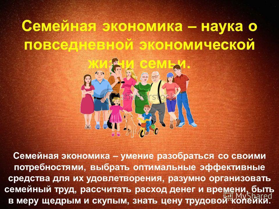 Семейная экономика – наука о повседневной экономической жизни семьи. Семейная экономика – умение разобраться со своими потребностями, выбрать оптимальные эффективные средства для их удовлетворения, разумно организовать семейный труд, рассчитать расхо