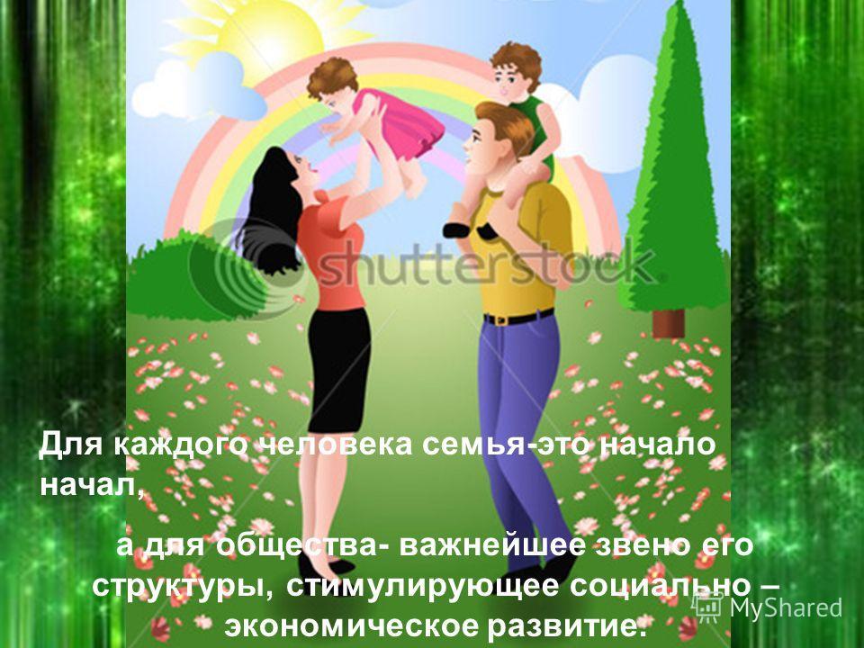 Для каждого человека семья-это начало начал, а для общества- важнейшее звено его структуры, стимулирующее социально – экономическое развитие.