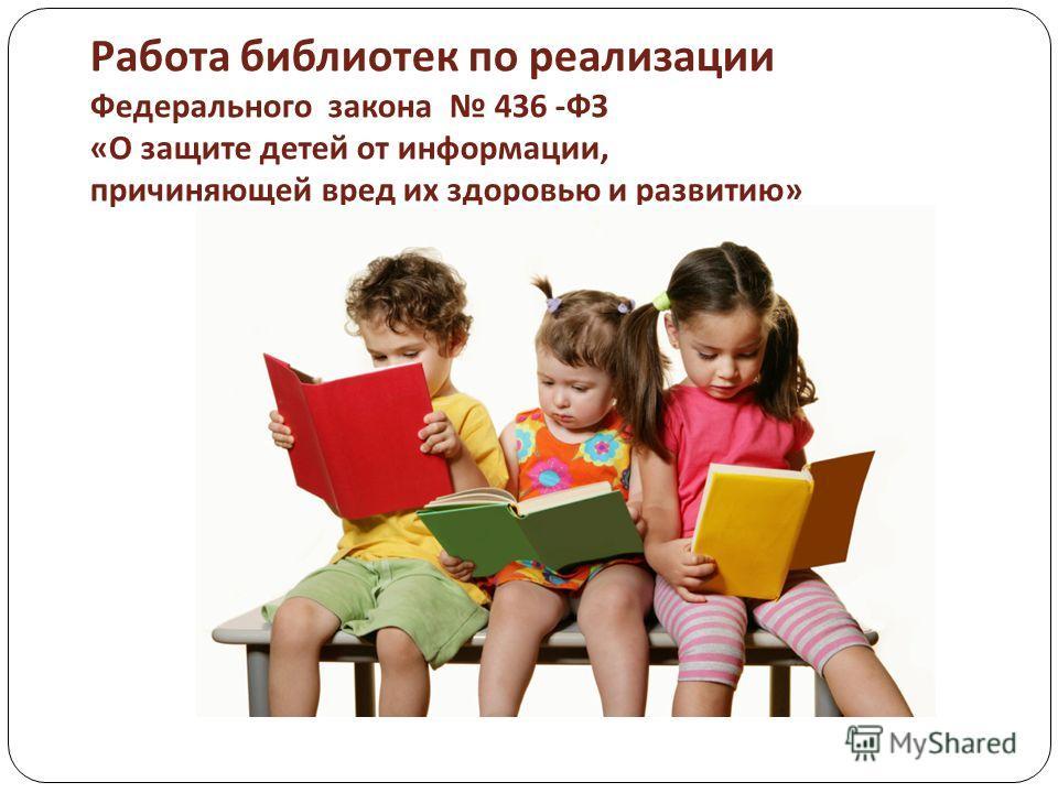 Работа библиотек по реализации Федерального закона 436 - ФЗ « О защите детей от информации, причиняющей вред их здоровью и развитию »