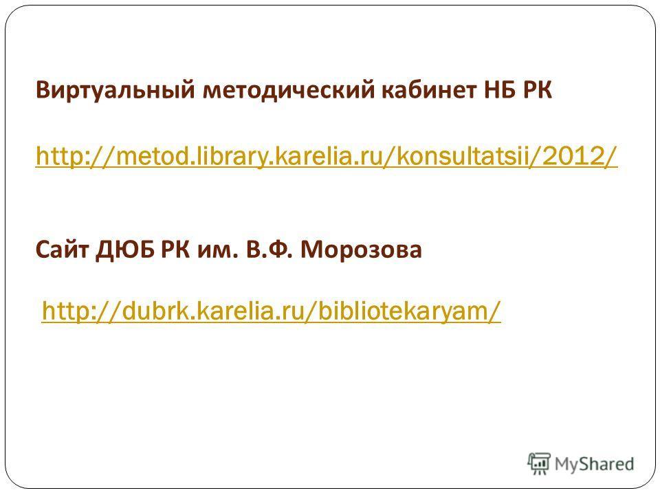 Виртуальный методический кабинет НБ РК http://metod.library.karelia.ru/konsultatsii/2012/ http://metod.library.karelia.ru/konsultatsii/2012/ Сайт ДЮБ РК им. В. Ф. Морозова http://dubrk.karelia.ru/bibliotekaryam/