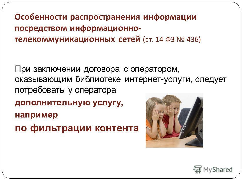 Особенности распространения информации посредством информационно - телекоммуникационных сетей ( ст. 14 ФЗ 436) При заключении договора с оператором, оказывающим библиотеке интернет-услуги, следует потребовать у оператора дополнительную услугу, наприм