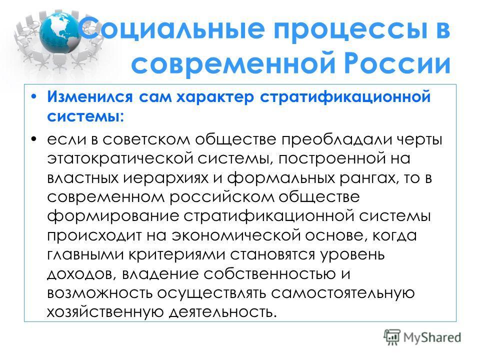 Социальные процессы в современной России Изменился сам характер стратификационной системы: если в советском обществе преобладали черты этатократической системы, построенной на властных иерархиях и формальных рангах, то в современном российском общест