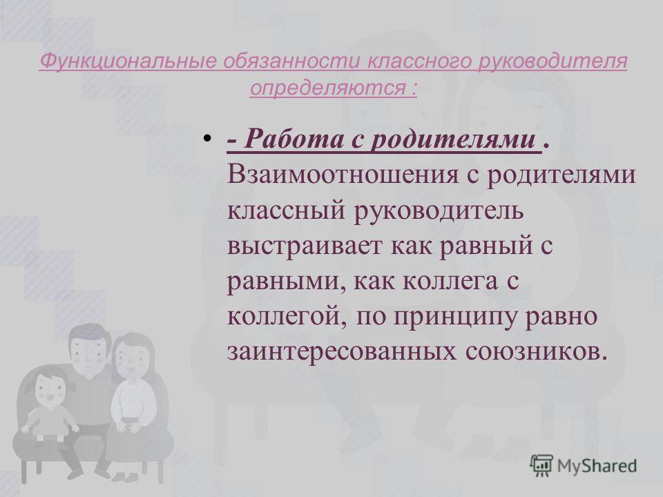 Функциональные обязанности классного руководителя определяются : - Работа с родителями. Взаимоотношения с родителями классный руководитель выстраивает как равный с равными, как коллега с коллегой, по принципу равно заинтересованных союзников.
