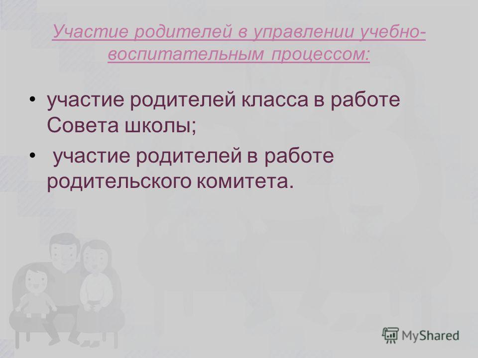 Участие родителей в управлении учебно- воспитательным процессом: участие родителей класса в работе Совета школы; участие родителей в работе родительского комитета.