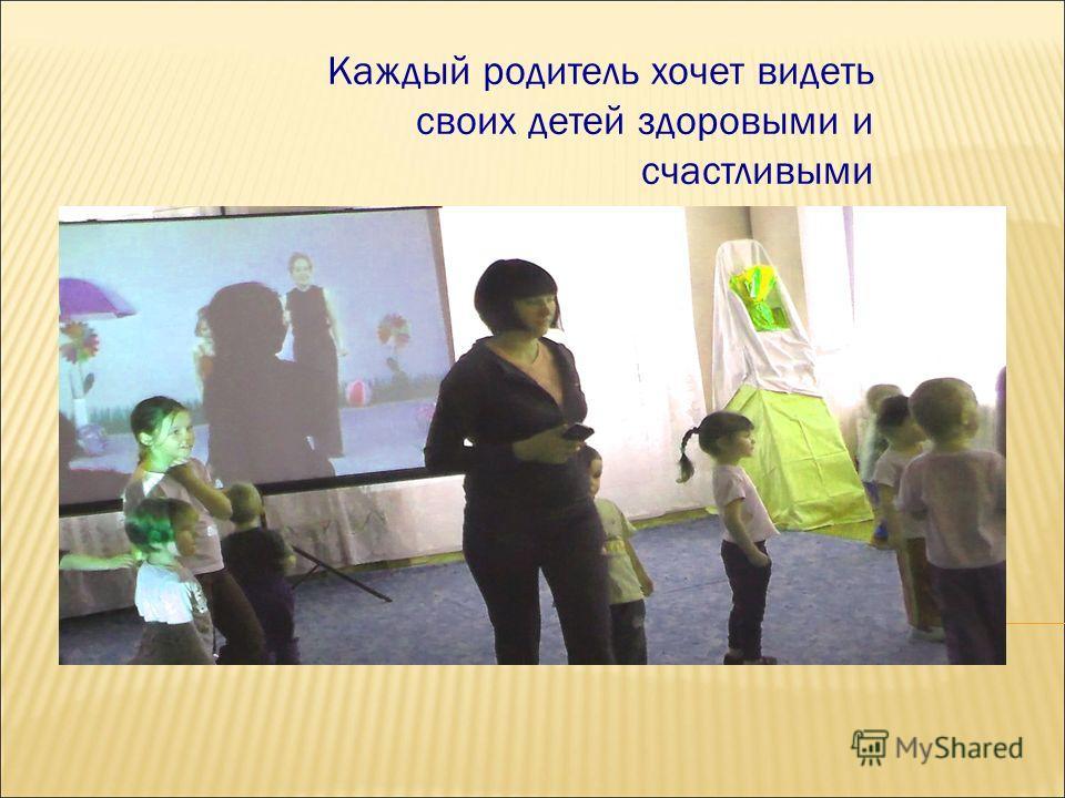 Каждый родитель хочет видеть своих детей здоровыми и счастливыми