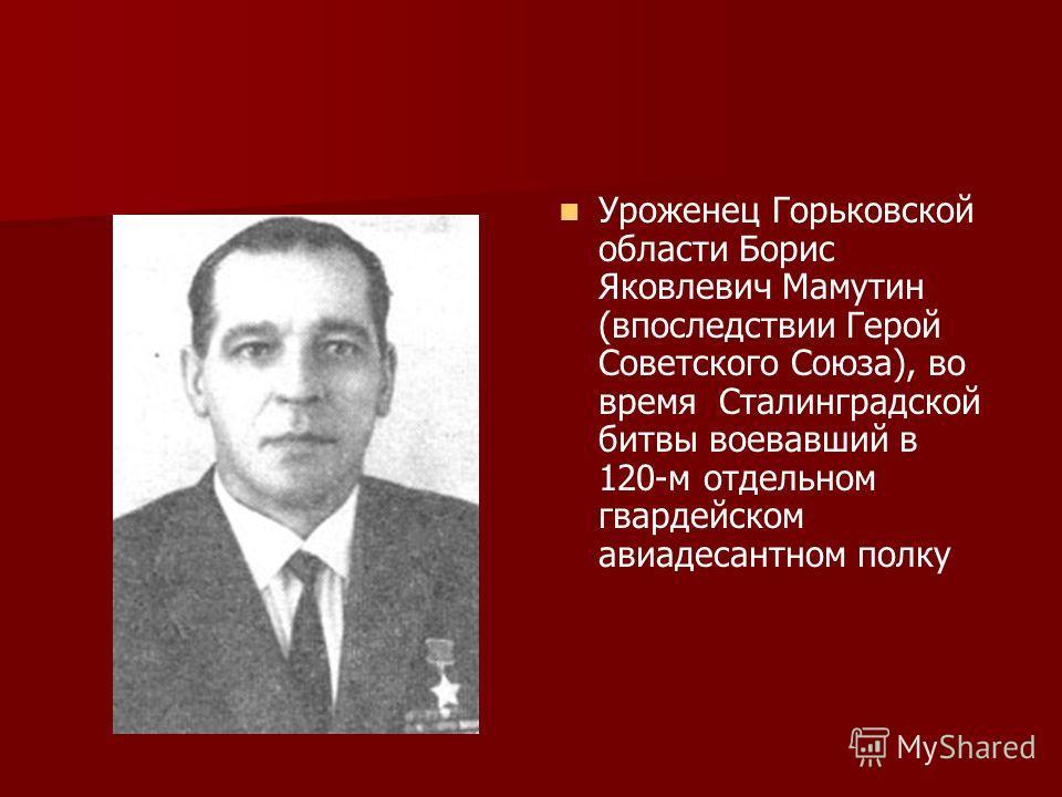 Уроженец Горьковской области Борис Яковлевич Мамутин (впоследствии Герой Советского Союза), во время Сталинградской битвы воевавший в 120-м отдельном гвардейском авиадесантном полку