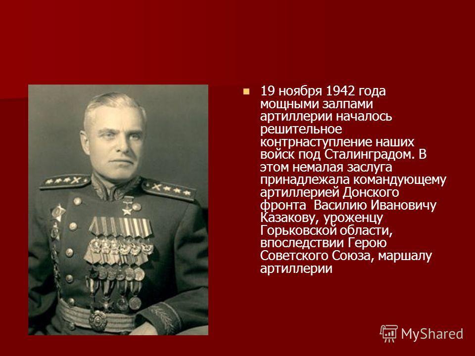 19 ноября 1942 года мощными залпами артиллерии началось решительное контрнаступление наших войск под Сталинградом. В этом немалая заслуга принадлежала командующему артиллерией Донского фронта Василию Ивановичу Казакову, уроженцу Горьковской области,