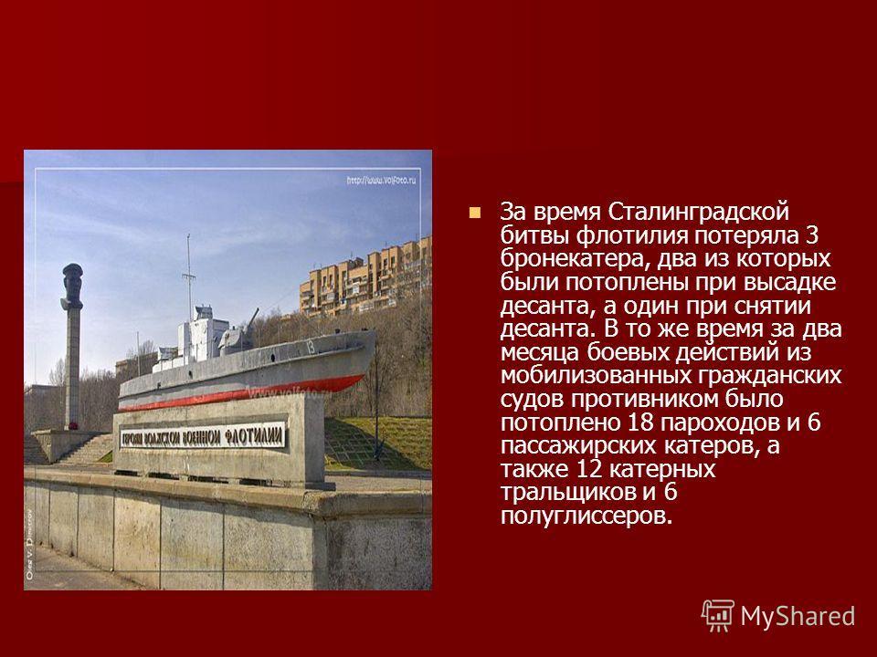 За время Сталинградской битвы флотилия потеряла 3 бронекатера, два из которых были потоплены при высадке десанта, а один при снятии десанта. В то же время за два месяца боевых действий из мобилизованных гражданских судов противником было потоплено 18