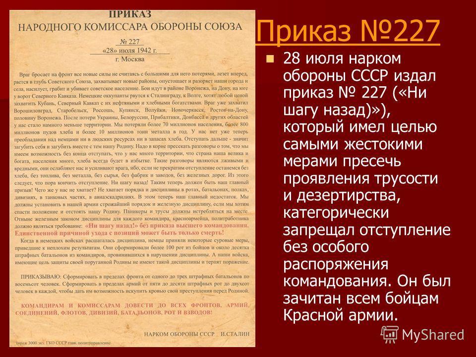 Приказ 227 28 июля нарком обороны СССР издал приказ 227 («Ни шагу назад)»), который имел целью самыми жестокими мерами пресечь проявления трусости и дезертирства, категорически запрещал отступление без особого распоряжения командования. Он был зачита