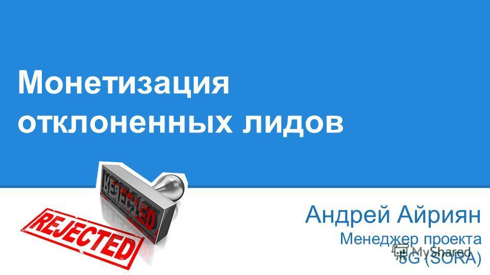 Монетизация отклоненных лидов Андрей Айриян Менеджер проекта 5G (SORA)