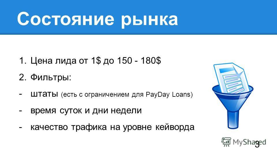 Состояние рынка 1. Цена лида от 1$ до 150 - 180$ 2.Фильтры: -штаты (есть с ограничением для PayDay Loans) -время суток и дни недели -качество трафика на уровне кейворда 3