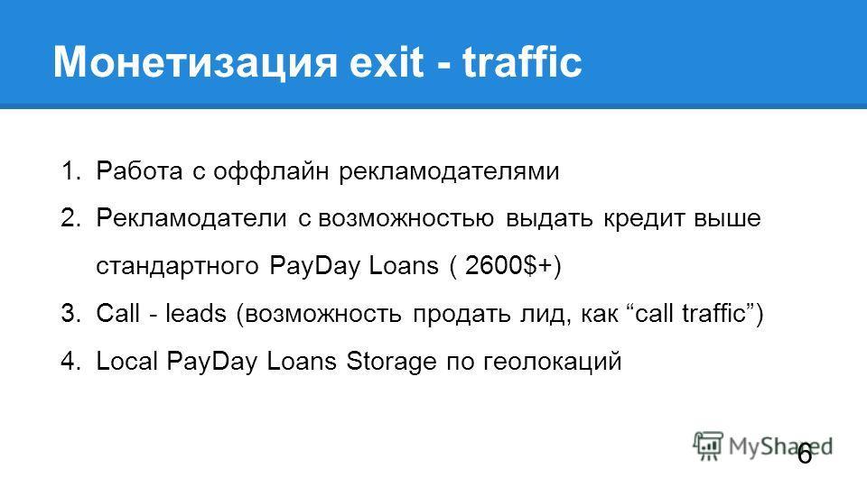 1. Работа с оффлайн рекламодателями 2. Рекламодатели с возможностью выдать кредит выше стандартного PayDay Loans ( 2600$+) 3. Call - leads (возможность продать лид, как call traffic) 4. Local PayDay Loans Storage по геолокаций Монетизация exit - traf