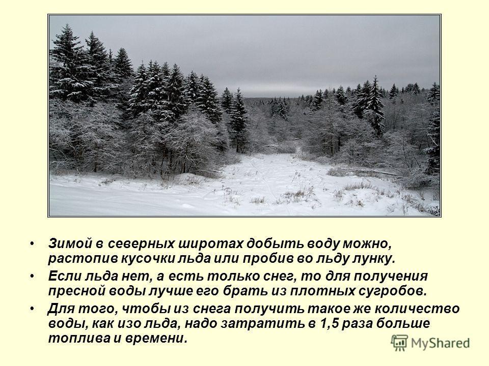 Зимой в северных широтах добыть воду можно, растопив кусочки льда или пробив во льду лунку. Если льда нет, а есть только снег, то для получения пресной воды лучше его брать из плотных сугробов. Для того, чтобы из снега получить такое же количество во