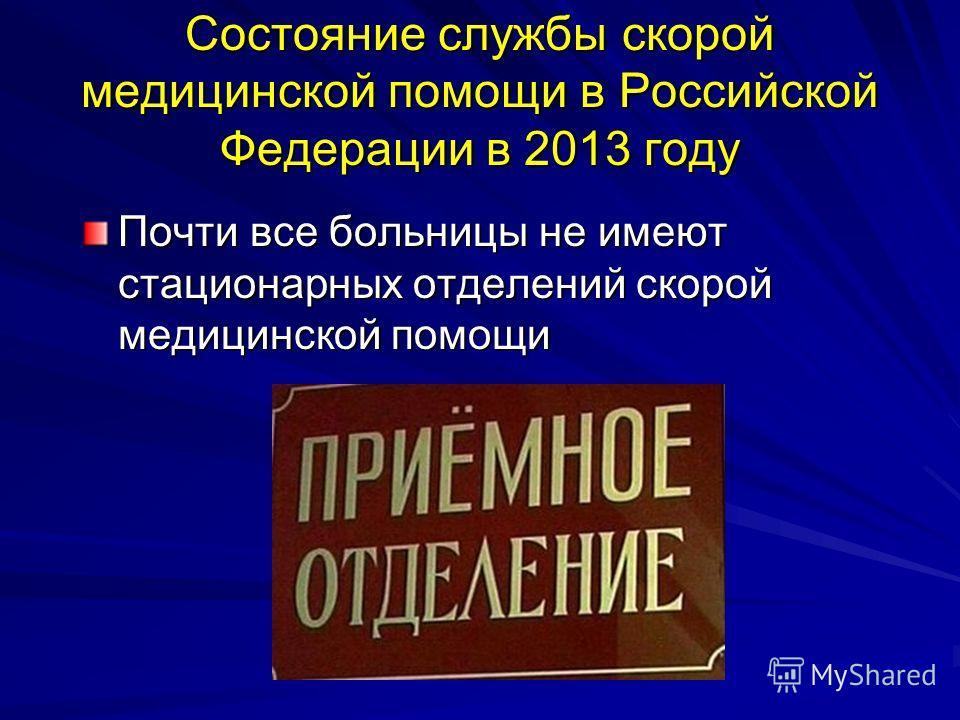 Состояние службы скорой медицинской помощи в Российской Федерации в 2013 году Почти все больницы не имеют стационарных отделений скорой медицинской помощи