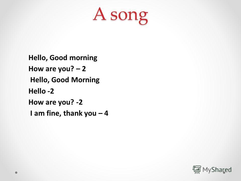 A song Hello, Good morning How are you? – 2 Hello, Good Morning Hello -2 How are you? -2 I am fine, thank you – 4