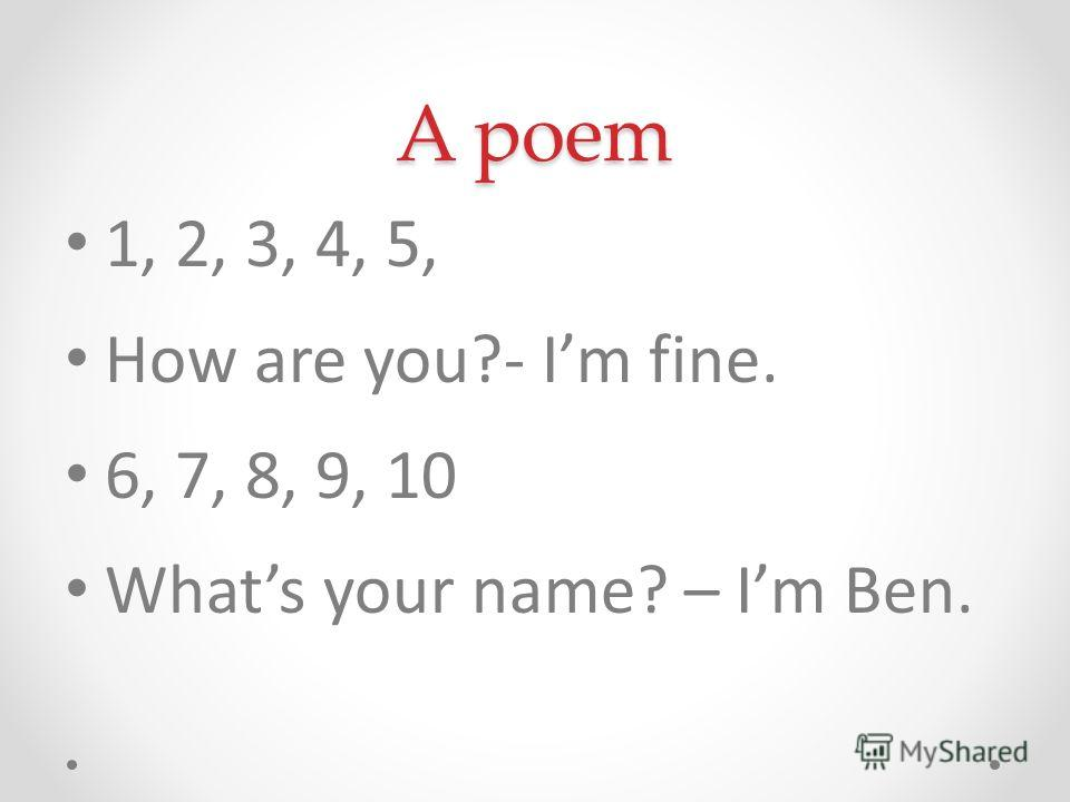 A poem 1, 2, 3, 4, 5, How are you?- Im fine. 6, 7, 8, 9, 10 Whats your name? – Im Ben.