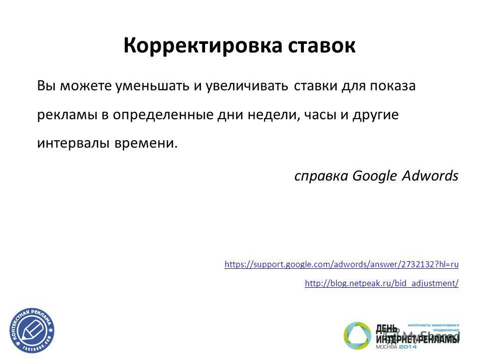 Корректировка ставок Вы можете уменьшать и увеличивать ставки для показа рекламы в определенные дни недели, часы и другие интервалы времени. cправка Google Adwords https://support.google.com/adwords/answer/2732132?hl=ru http://blog.netpeak.ru/bid_adj