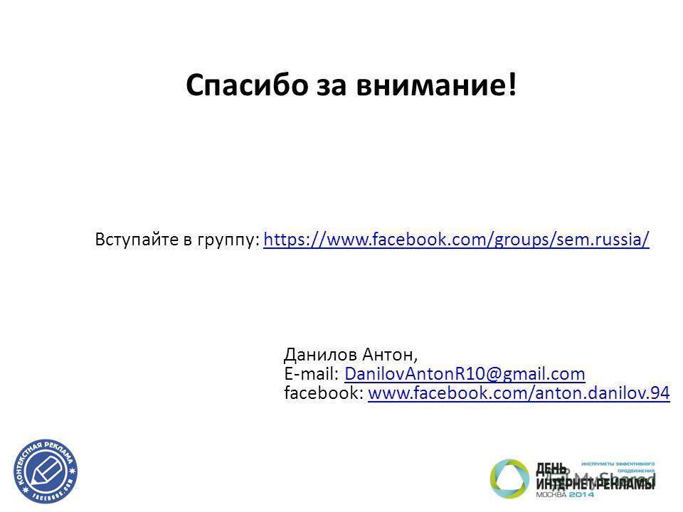 Спасибо за внимание! Данилов Антон, E-mail: DanilovAntonR10@gmail.comDanilovAntonR10@gmail.com facebook: www.facebook.com/anton.danilov.94www.facebook.com/anton.danilov.94 Вступайте в группу: https://www.facebook.com/groups/sem.russia/https://www.fac