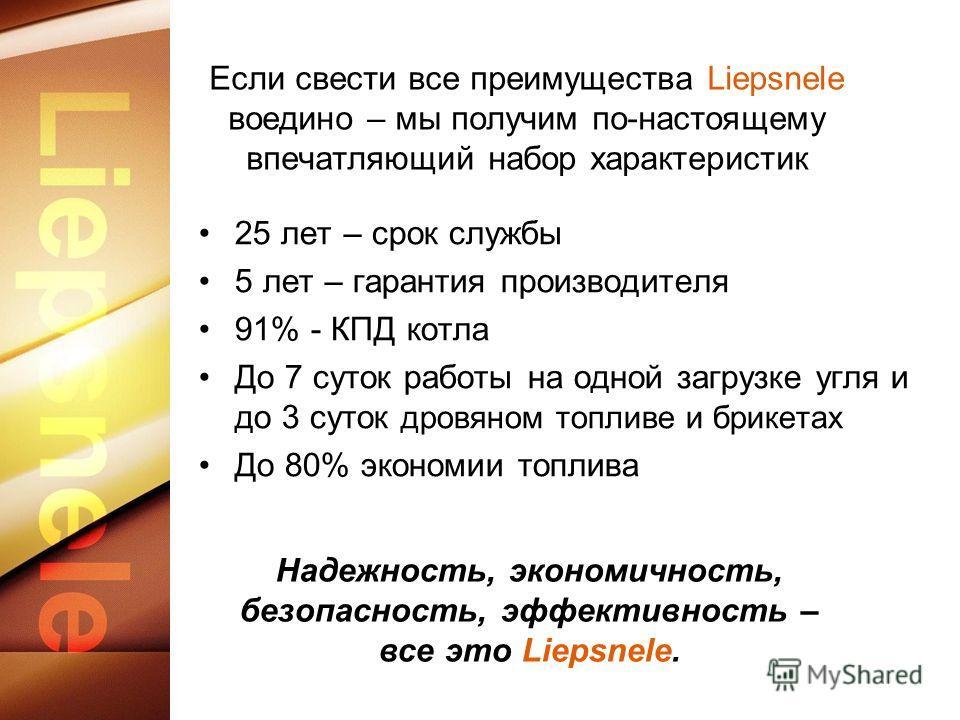 Если свести все преимущества Liepsnele воедино – мы получим по-настоящему впечатляющий набор характеристик 25 лет – срок службы 5 лет – гарантия производителя 91% - КПД котла До 7 суток работы на одной загрузке угля и до 3 суток дровяном топливе и бр