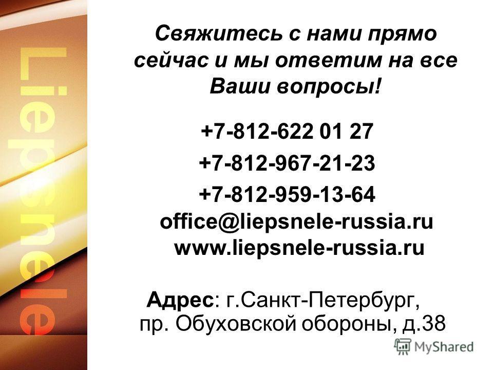 Свяжитесь с нами прямо сейчас и мы ответим на все Ваши вопросы! Адрес: г.Санкт-Петербург, пр. Обуховской обороны, д.38 +7-812-622 01 27 +7-812-967-21-23 +7-812-959-13-64 office@liepsnele-russia.ru www.liepsnele-russia.ru