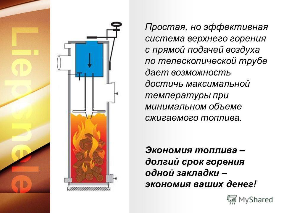 Экономия топлива – долгий срок горения одной закладки – экономия ваших денег! Простая, но эффективная система верхнего горения с прямой подачей воздуха по телескопической трубе дает возможность достичь максимальной температуры при минимальном объеме