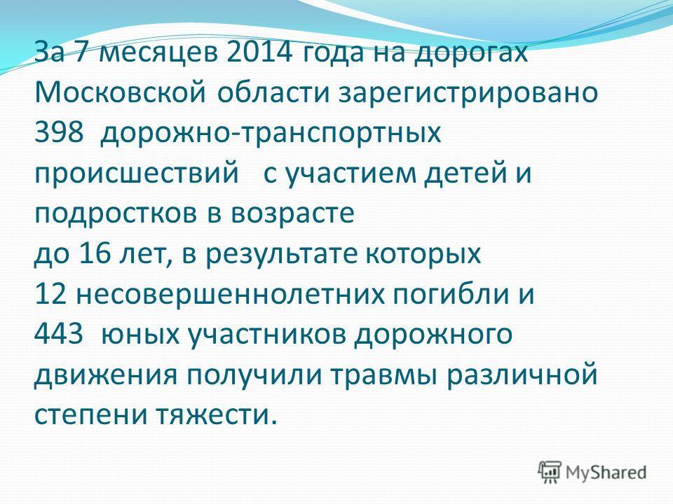 За 7 месяцев 2014 года на дорогах Московской области зарегистрировано 398 дорожно-транспортных происшествий с участием детей и подростков в возрасте до 16 лет, в результате которых 12 несовершеннолетних погибли и 443 юных участников дорожного движени