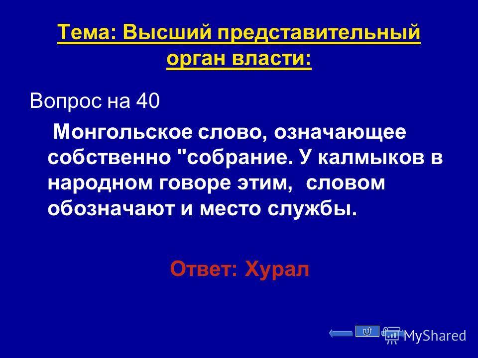 Тема: Высший представительный орган власти: Вопрос на 40 Монгольское слово, означающее собственно собрание. У калмыков в народном говоре этим, словом обозначают и место службы. Ответ: Хурал