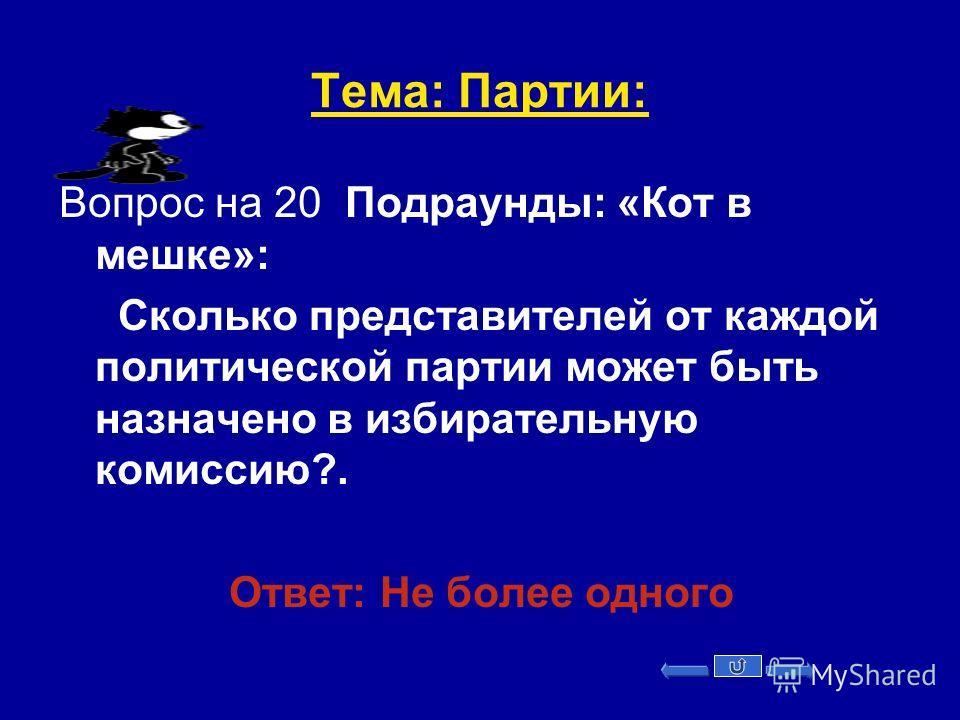 Тема: Партии: Вопрос на 20 Подраунды: «Кот в мешке»: Сколько представителей от каждой политической партии может быть назначено в избирательную комиссию?. Ответ: Не более одного