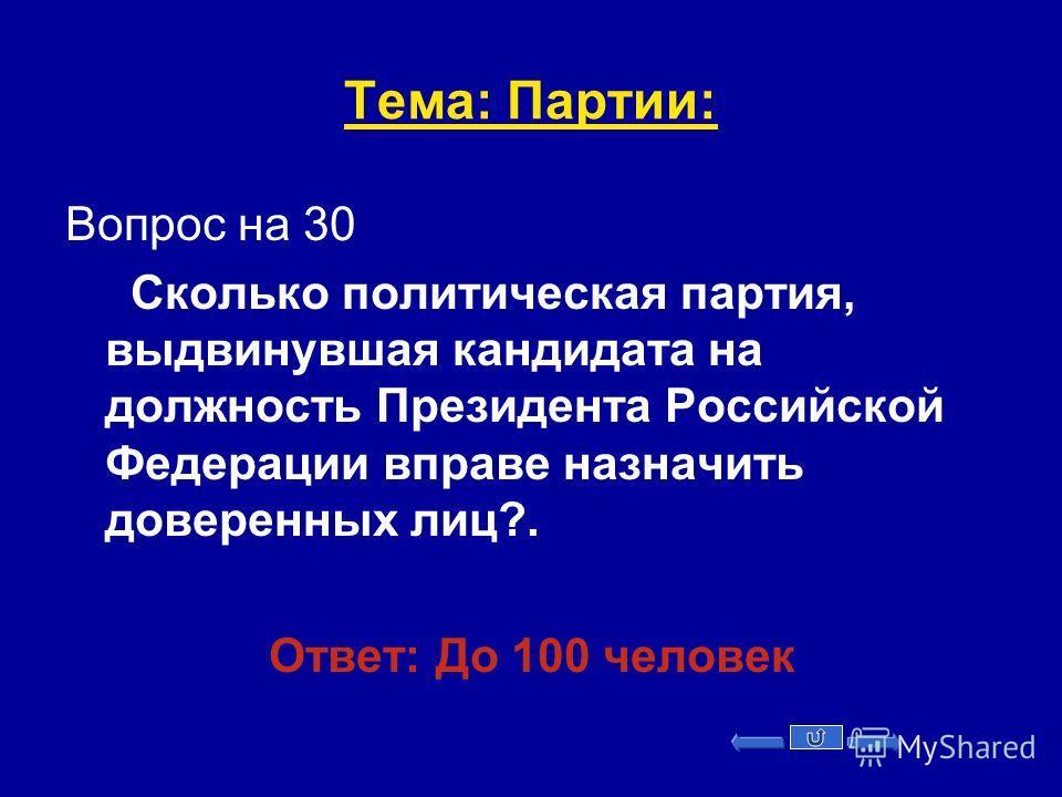 Тема: Партии: Вопрос на 30 Сколько политическая партия, выдвинувшая кандидата на должность Президента Российской Федерации вправе назначить доверенных лиц?. Ответ: До 100 человек