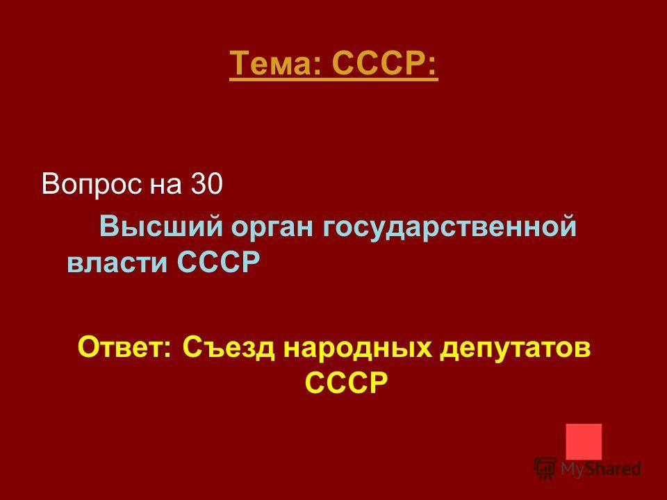 Тема: СССР: Вопрос на 30 Высший орган государственной власти СССР Ответ: Съезд народных депутатов СССР