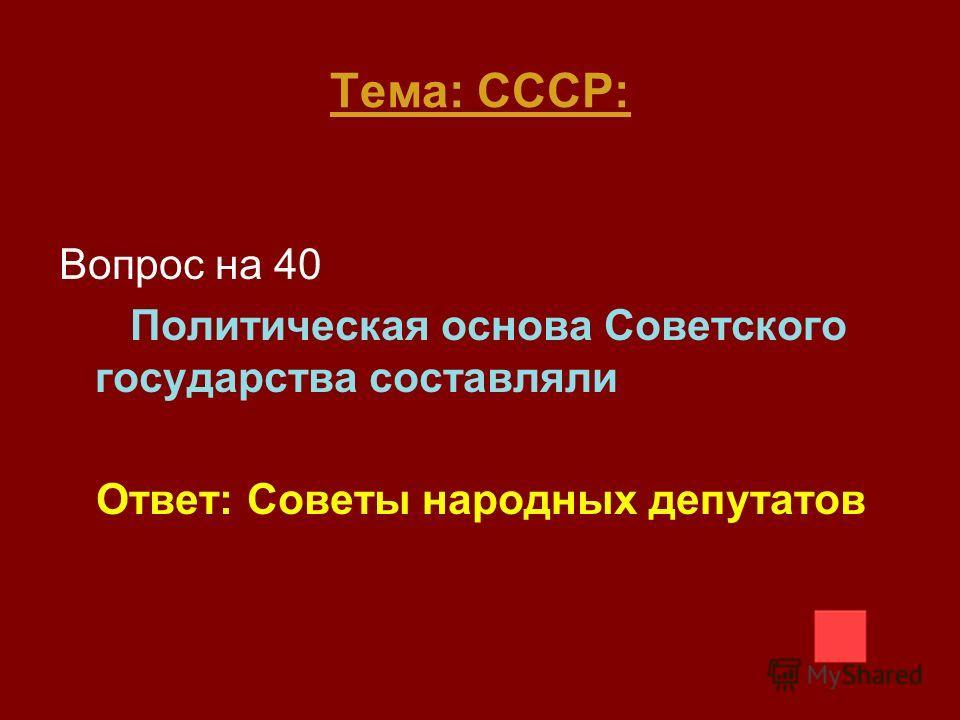 Тема: СССР: Вопрос на 40 Политическая основа Советского государства составляли Ответ: Советы народных депутатов