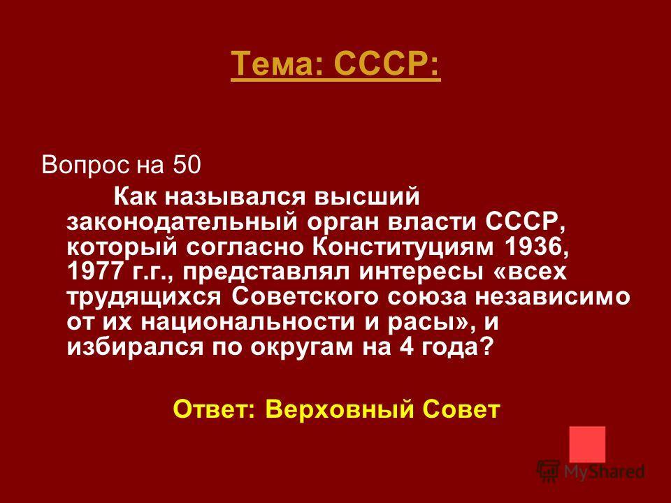 Тема: СССР: Вопрос на 50 Как назывался высший законодательный орган власти СССР, который согласно Конституциям 1936, 1977 г.г., представлял интересы «всех трудящихся Советского союза независимо от их национальности и расы», и избирался по округам на