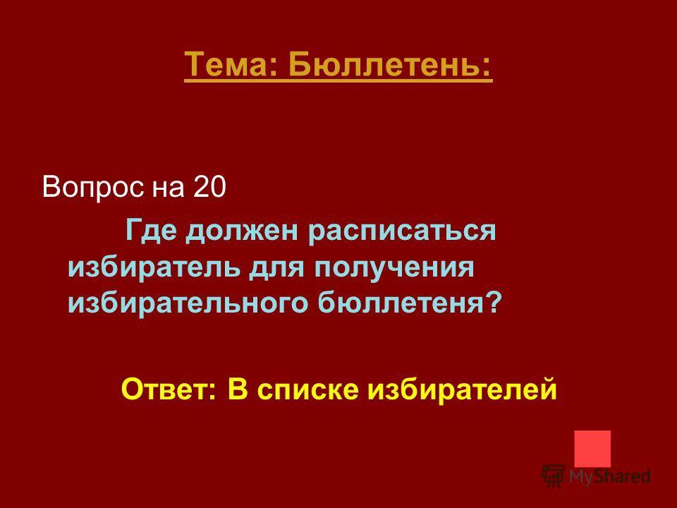 Вопрос на 20 Где должен расписаться избиратель для получения избирательного бюллетеня? Ответ: В списке избирателей