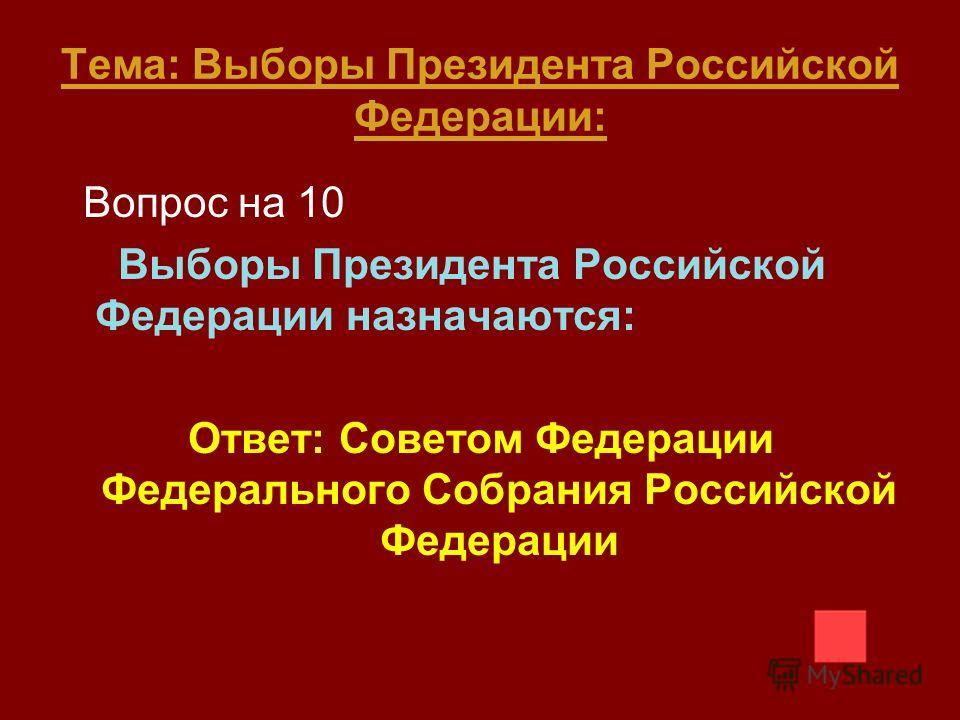 Тема: Выборы Президента Российской Федерации: Вопрос на 10 Выборы Президента Российской Федерации назначаются: Ответ: Советом Федерации Федерального Собрания Российской Федерации