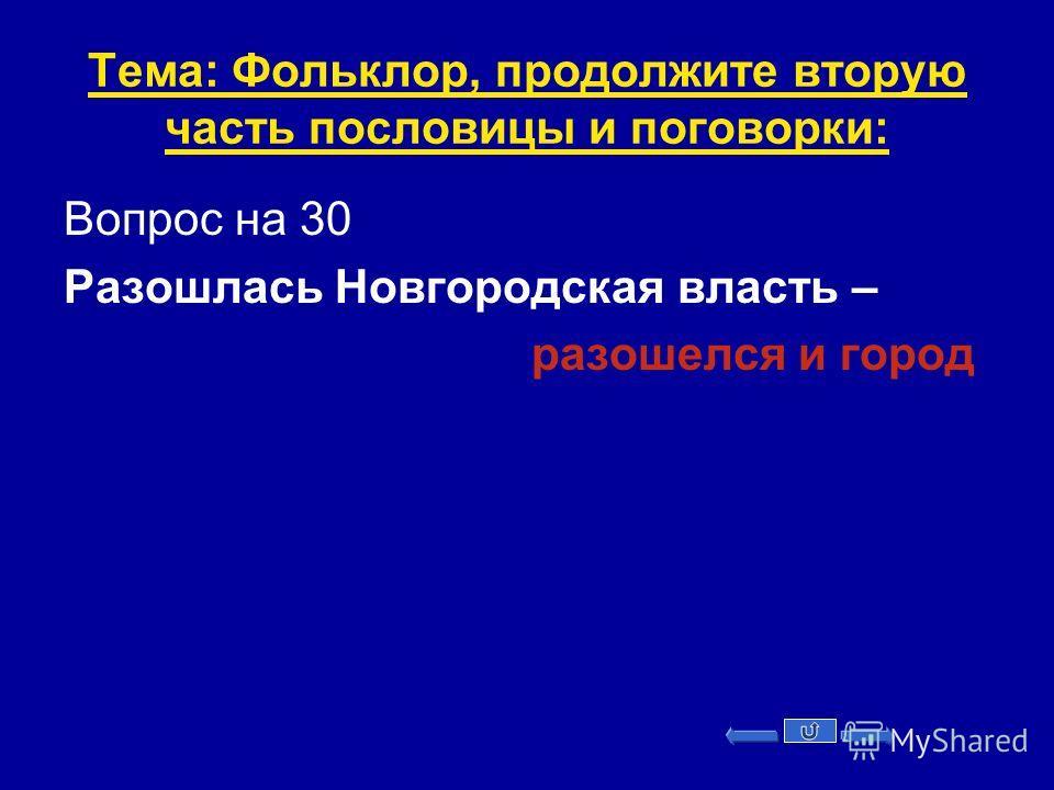Тема: Фольклор, продолжите вторую часть пословицы и поговорки: Вопрос на 30 Разошлась Новгородская власть – разошелся и город