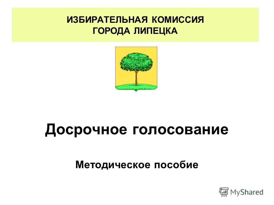 ИЗБИРАТЕЛЬНАЯ КОМИССИЯ ГОРОДА ЛИПЕЦКА Досрочное голосование Методическое пособие