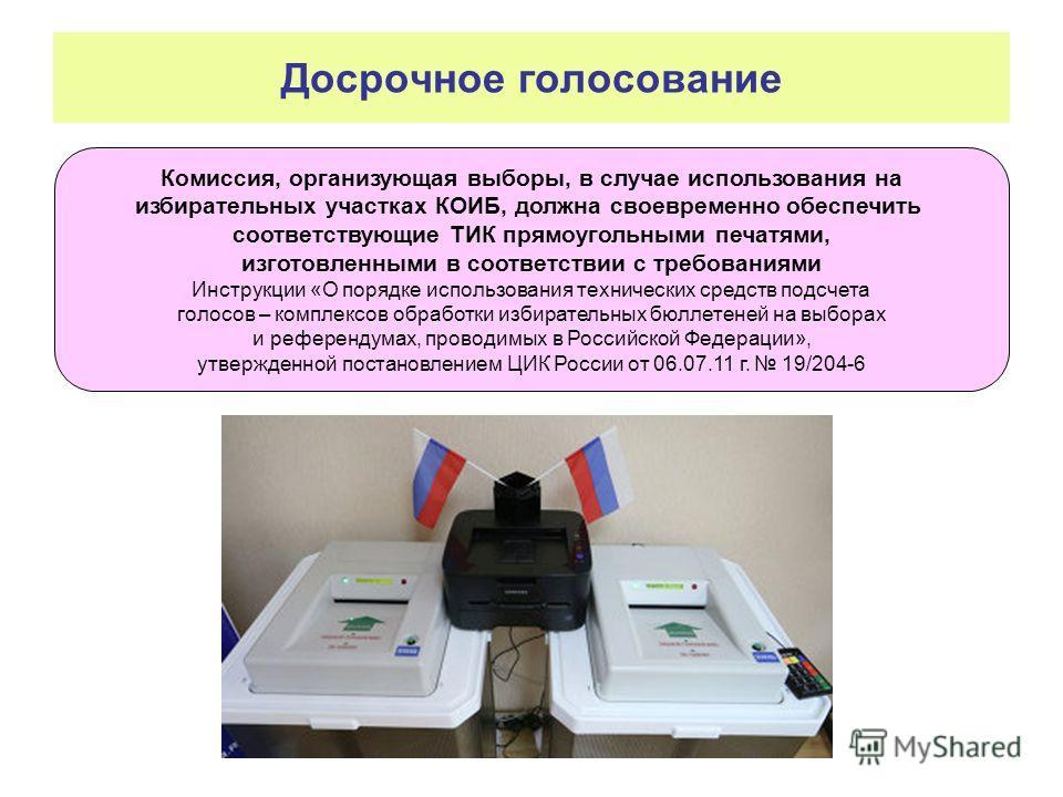Досрочное голосование Комиссия, организующая выборы, в случае использования на избирательных участках КОИБ, должна своевременно обеспечить соответствующие ТИК прямоугольными печатями, изготовленными в соответствии с требованиями Инструкции «О порядке