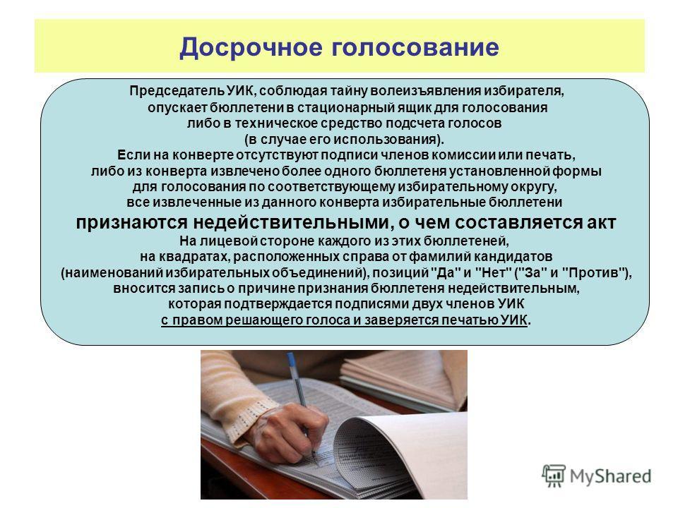 Досрочное голосование Председатель УИК, соблюдая тайну волеизъявления избирателя, опускает бюллетени в стационарный ящик для голосования либо в техническое средство подсчета голосов (в случае его использования). Если на конверте отсутствуют подписи ч