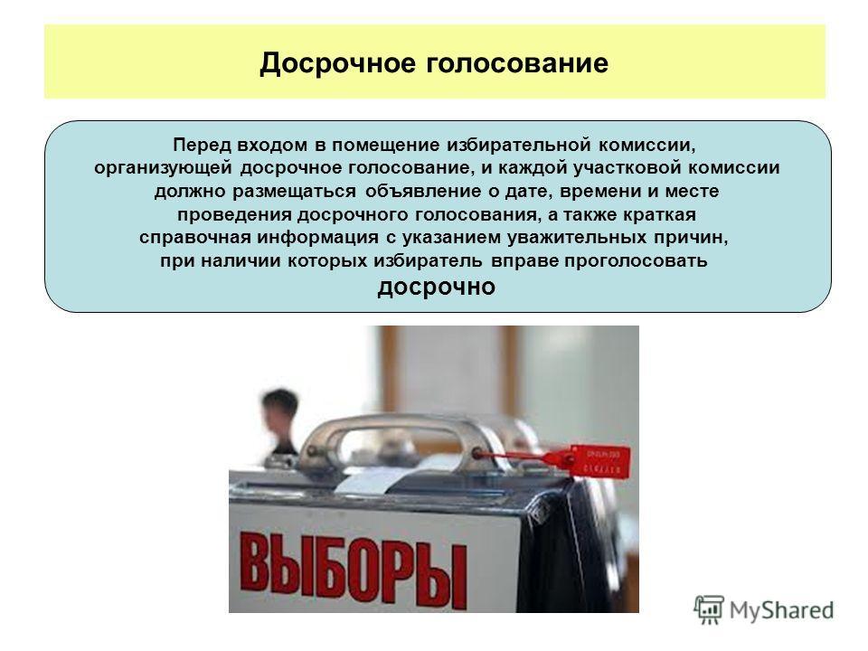 Досрочное голосование Перед входом в помещение избирательной комиссии, организующей досрочное голосование, и каждой участковой комиссии должно размещаться объявление о дате, времени и месте проведения досрочного голосования, а также краткая справочна