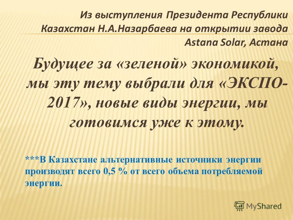 Из выступления Президента Республики Казахстан Н.А.Назарбаева на открытии завода Astana Solar, Астана Будущее за «зеленой» экономикой, мы эту тему выбрали для «ЭКСПО- 2017», новые виды энергии, мы готовимся уже к этому. ***В Казахстане альтернативные