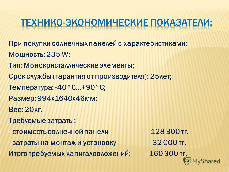 При покупки солнечных панелей с характеристиками: Мощность: 235 W; Тип: Монокристаллические элементы; Срок службы (гарантия от производителя): 25 лет; Температура: -40°C…+90°C; Размер: 994x1640x46 мм; Вес: 20 кг. Требуемые затраты: - стоимость солнеч