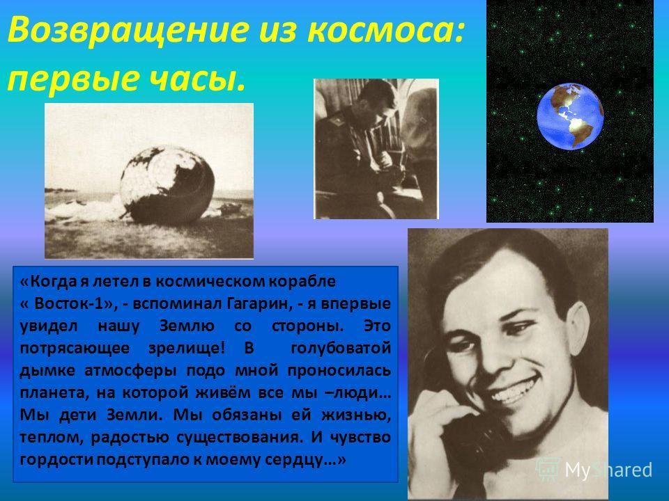 Возвращение из космоса: первые часы. «Когда я летел в космическом корабле « Восток-1», - вспоминал Гагарин, - я впервые увидел нашу Землю со стороны. Это потрясающее зрелище! В голубоватой дымке атмосферы подо мной проносилась планета, на которой жив